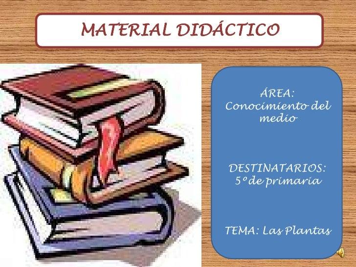 MATERIAL DIDÁCTICO<br />ÁREA: Conocimiento del medio<br />DESTINATARIOS: 5ºde primaria<br />TEMA: Las Plantas<br />