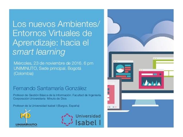 Los nuevos Ambientes/ Entornos Virtuales de Aprendizaje: hacia el smart learning Miércoles, 23 de noviembre de 2016. 6 pm ...
