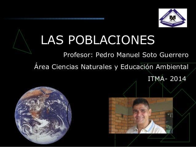LAS POBLACIONES Profesor: Pedro Manuel Soto Guerrero Área Ciencias Naturales y Educación Ambiental ITMA- 2014