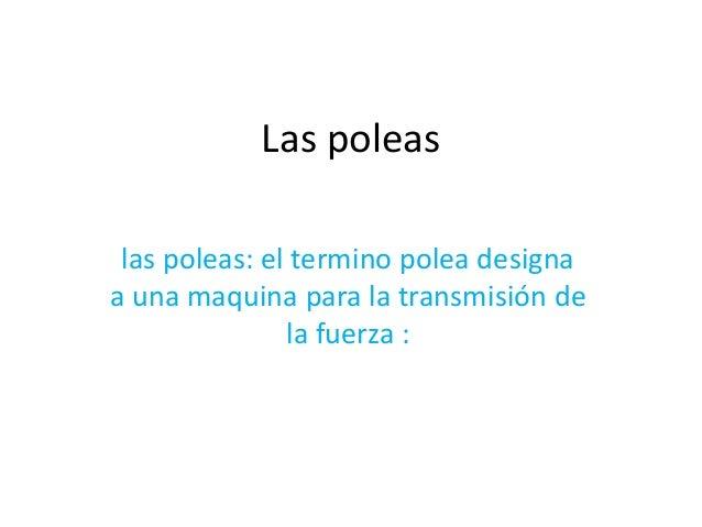 Las poleas  las poleas: el termino polea designa  a una maquina para la transmisión de  la fuerza :