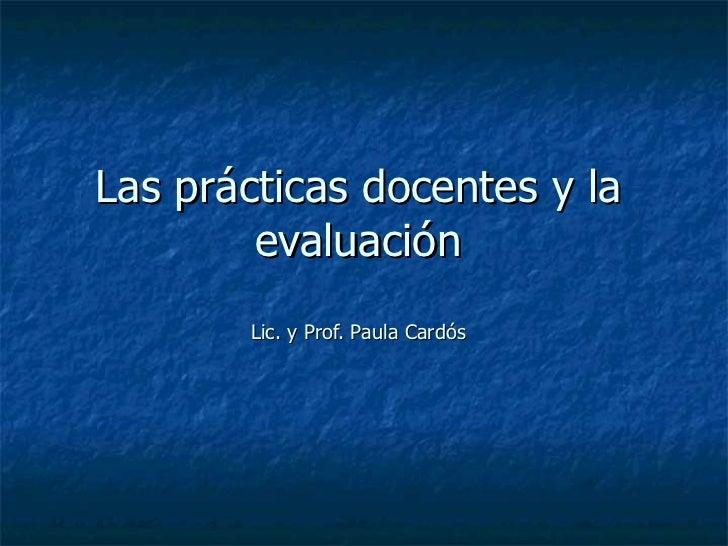 Las prácticas docentes y la evaluación Lic. y Prof. Paula Cardós