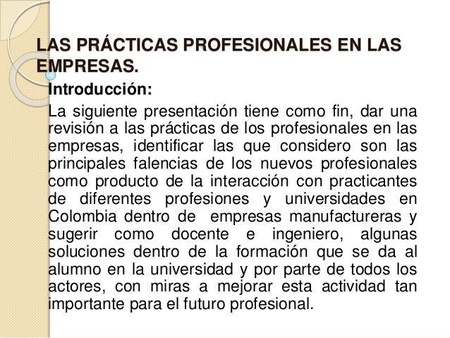LAS PRÁCTICAS PROFESIONALES EN LAS EMPRESAS. Introducción: La siguiente presentación tiene como fin, dar una revisión a la...