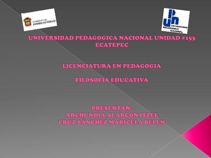 UNIVERSIDAD PEDAGOGICA NACIONAL UNIDAD #153 ECATEPECLICENCIATURA EN PEDAGOGIAFILOSOFIA EDUCATIVAPRESENTAN:ARCHUNDIA ALARCO...