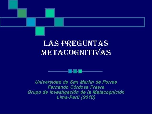 LAS PREGUNTAS METACOGNITIVAS Universidad de San Martín de Porres Fernando Córdova Freyre Grupo de Investigación de la Meta...