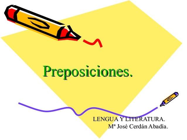 Preposiciones.Preposiciones. LENGUA Y LITERATURA.LENGUA Y LITERATURA. Mª José Cerdán Abadía.Mª José Cerdán Abadía.