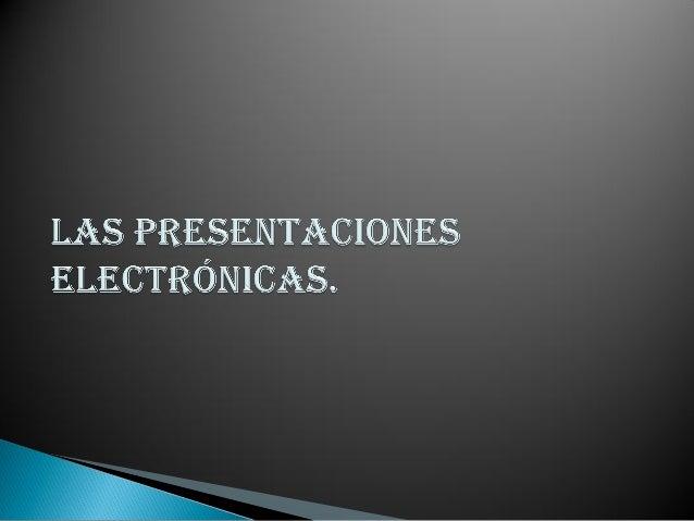    Las presentaciones electrónicas son    productos informáticos que se basan en    imágenes elaboradas en las computador...