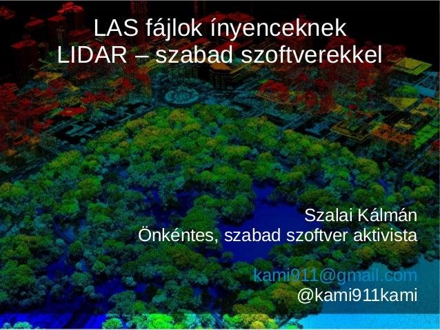 LAS fájlok ínyenceknek LIDAR – szabad szoftverekkel Szalai Kálmán Önkéntes, szabad szoftver aktivista kami911@gmail.com @k...