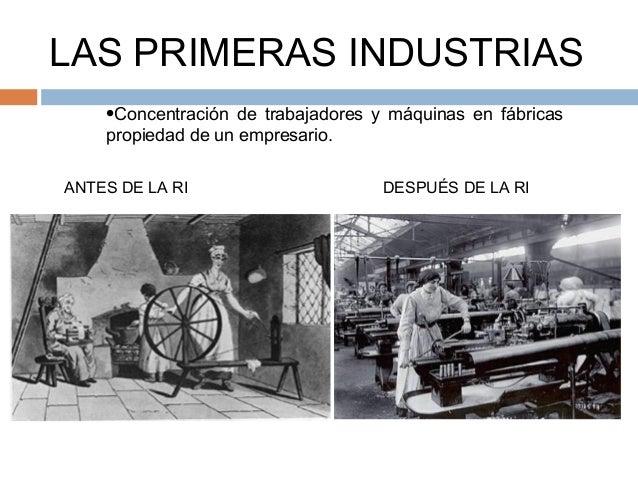LAS PRIMERAS INDUSTRIAS    •Concentración de trabajadores y máquinas en fábricas    propiedad de un empresario.ANTES DE LA...