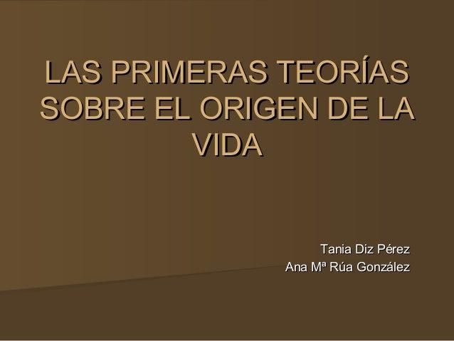 LAS PRIMERAS TEORÍASLAS PRIMERAS TEORÍAS SOBRE EL ORIGEN DE LASOBRE EL ORIGEN DE LA VIDAVIDA Tania Diz PérezTania Diz Pére...