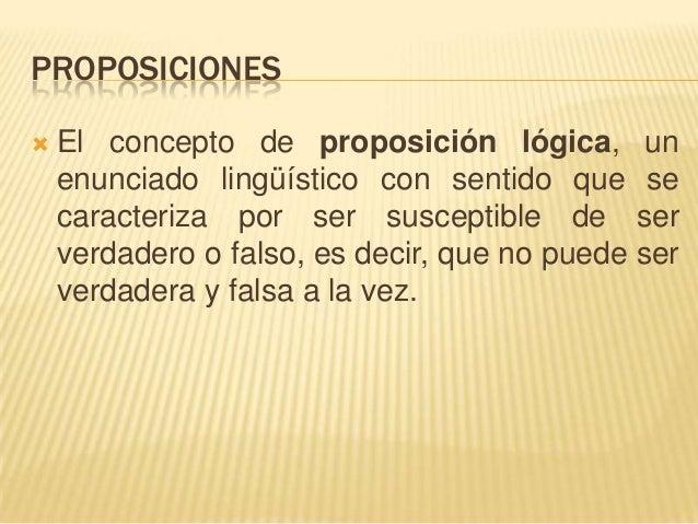 PROPOSICIONES El concepto de proposición lógica, unenunciado lingüístico con sentido que secaracteriza por ser susceptibl...
