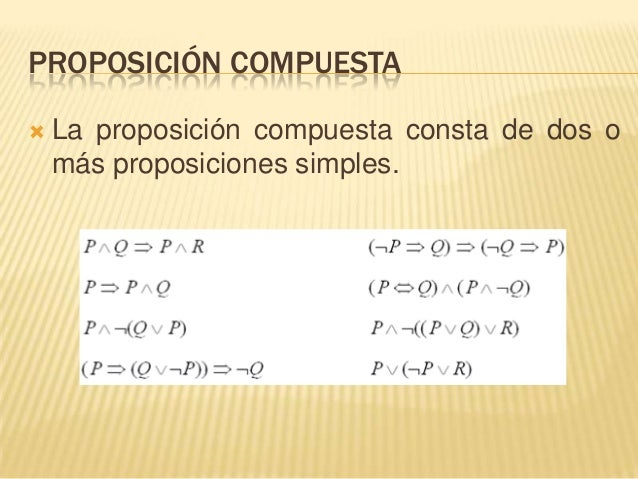 PROPOSICIÓN COMPUESTA La proposición compuesta consta de dos omás proposiciones simples.