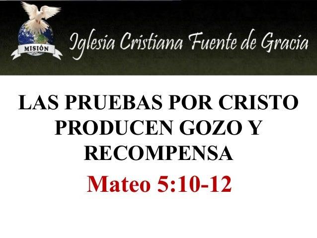 LAS PRUEBAS POR CRISTO PRODUCEN GOZO Y RECOMPENSA  Mateo 5:10-12