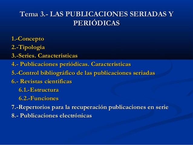 Tema 3.- LAS PUBLICACIONES SERIADAS YTema 3.- LAS PUBLICACIONES SERIADAS Y PERIÓDICASPERIÓDICAS 1.-Concepto1.-Concepto 2.-...