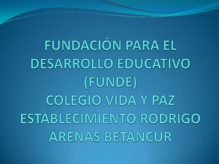 FUNDACIÓN PARA EL DESARROLLO EDUCATIVO (FUNDE)COLEGIO VIDA Y PAZESTABLECIMIENTO RODRIGO ARENAS BETANCUR <br />