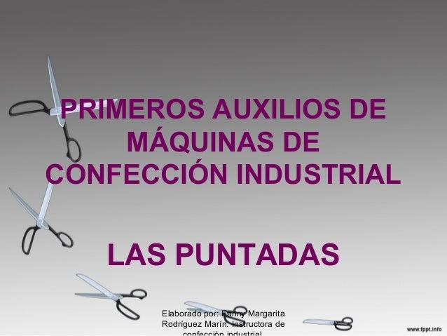 PRIMEROS AUXILIOS DE MÁQUINAS DE CONFECCIÓN INDUSTRIAL LAS PUNTADAS Elaborado por: Fanny Margarita Rodríguez Marín. Instru...