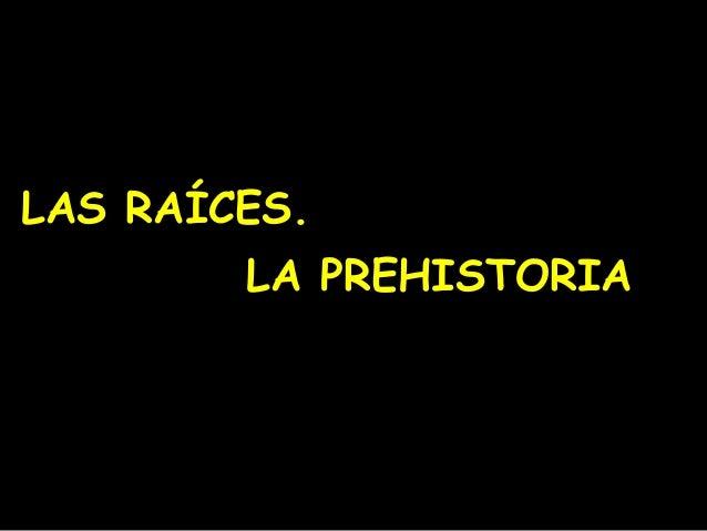 LAS RAÍCES. LA PREHISTORIA