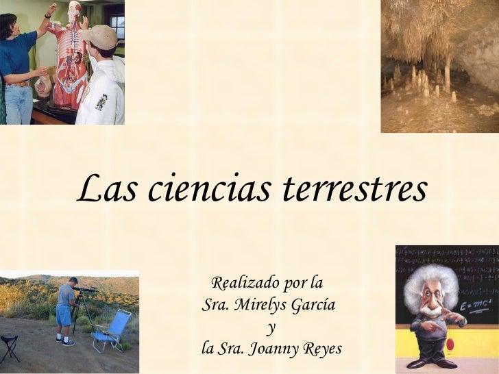 Las ciencias terrestres Realizado por la  Sra. Mirelys García y la Sra. Joanny Reyes
