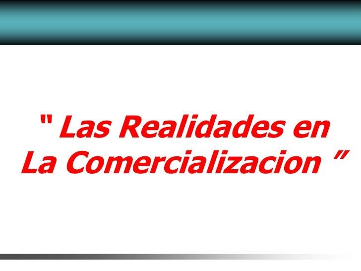 """"""" Las Realidades enLa Comercializacion """""""