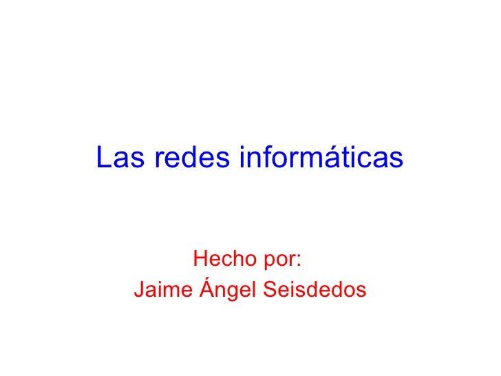 Las redes informáticas Hecho por:  Jaime Ángel Seisdedos