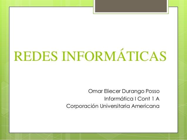 REDES INFORMÁTICAS Omar Eliecer Durango Posso Informática I Cont 1 A Corporación Universitaria Americana