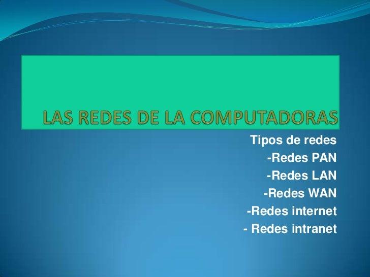 Tipos de redes     -Redes PAN     -Redes LAN    -Redes WAN -Redes internet- Redes intranet