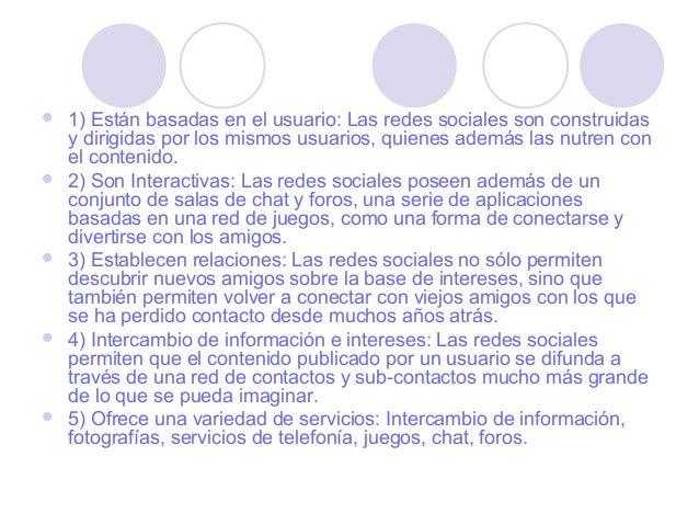    1) Están basadas en el usuario: Las redes sociales son construidas    y dirigidas por los mismos usuarios, quienes ade...