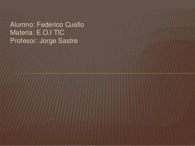 Alumno: Federico CuelloMateria: E.O.I TICProfesor: Jorge Sastre