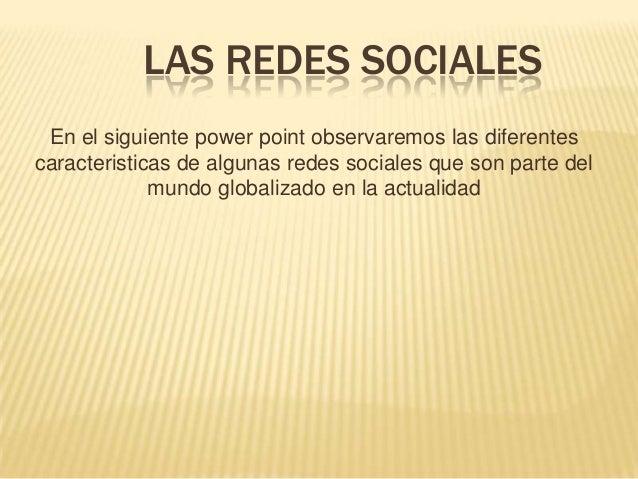 LAS REDES SOCIALESEn el siguiente power point observaremos las diferentescaracteristicas de algunas redes sociales que son...