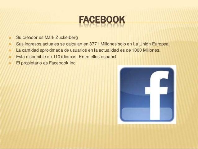 FACEBOOK Su creador es Mark Zuckerberg Sus ingresos actuales se calculan en 3771 Millones solo en La Unión Europea. La ...