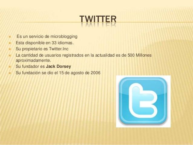TWITTER Es un servicio de microblogging Esta disponible en 33 idiomas. Su propietario es Twitter.Inc La cantidad de us...