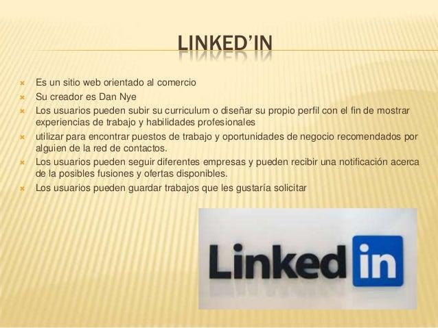 LINKED'IN Es un sitio web orientado al comercio Su creador es Dan Nye Los usuarios pueden subir su curriculum o diseñar...