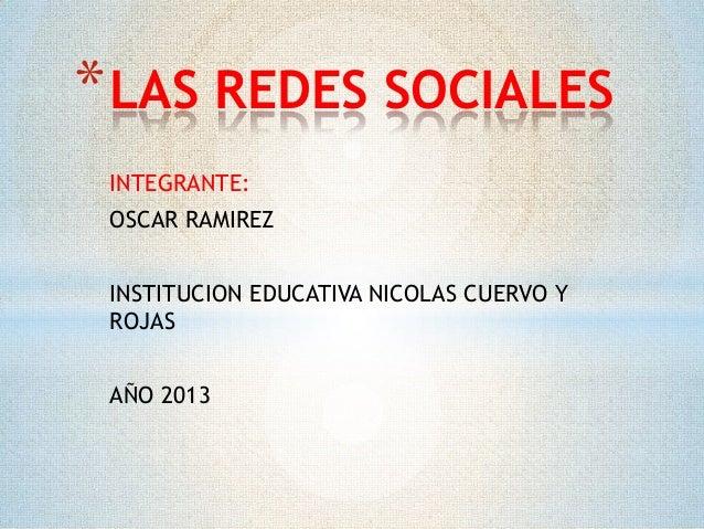 * LAS REDES SOCIALES INTEGRANTE: OSCAR RAMIREZ INSTITUCION EDUCATIVA NICOLAS CUERVO Y ROJAS AÑO 2013