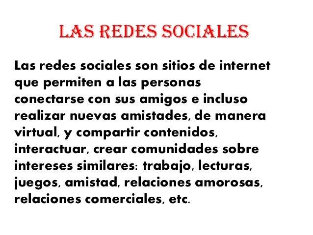 LAS REDES SOCIALES Las redes sociales son sitios de internet que permiten a las personas conectarse con sus amigos e inclu...