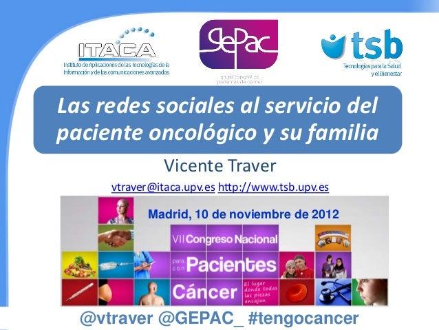 Las redes sociales al servicio delpaciente oncológico y su familia               Vicente Traver     vtraver@itaca.upv.es h...