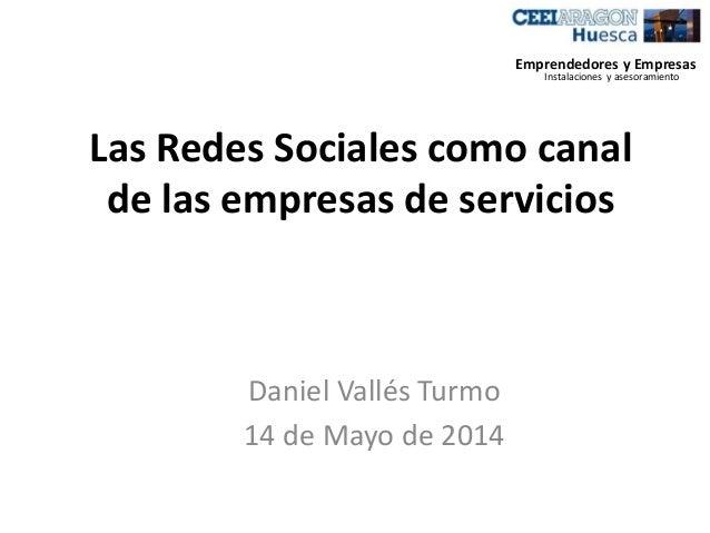 Las Redes Sociales como canal de las empresas de servicios Daniel Vallés Turmo 14 de Mayo de 2014 Emprendedores y Empresas...