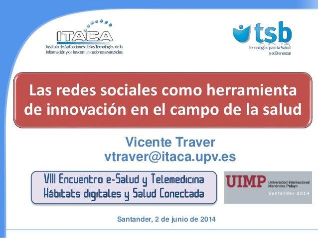 Las redes sociales como herramienta de innovación en el campo de la salud Vicente Traver vtraver@itaca.upv.es VIII Encuent...