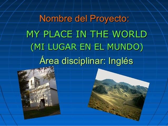 Nombre del Proyecto:Nombre del Proyecto: MY PLACE IN THE WORLDMY PLACE IN THE WORLD (MI LUGAR EN EL MUNDO)(MI LUGAR EN EL ...