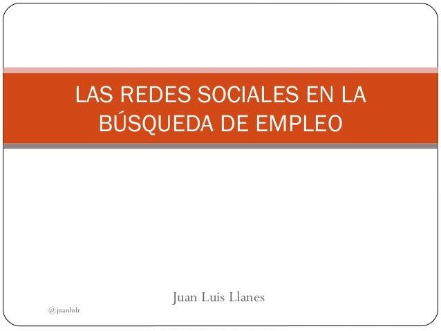 Juan Luis Llanes LAS REDES SOCIALES EN LA BÚSQUEDA DE EMPLEO @juanlulr