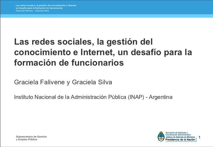 Las redes sociales, la gestión del conocimiento e Internet, un desafío para la formación de funcionarios Graciela Falivene...