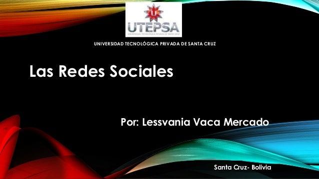 UNIVERSIDAD TECNOLÓGICA PRIVADA DE SANTA CRUZ  Las Redes Sociales Por: Lessvania Vaca Mercado  Santa Cruz- Bolivia