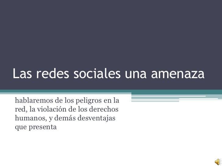 Las redes sociales una amenaza<br />hablaremos de los peligros en la red, la violación de los derechos humanos, y demás de...