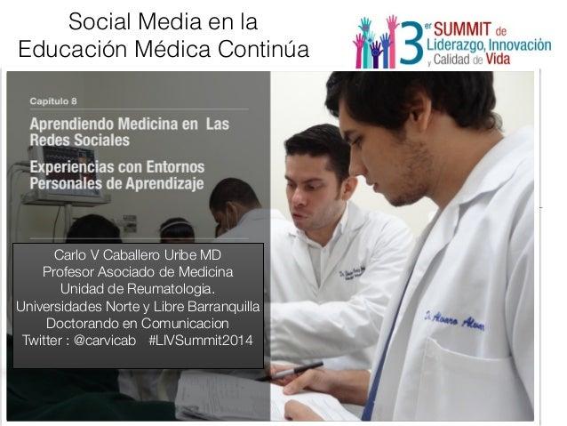 Social Media en la  Educación Médica Continúa  Carlo V Caballero Uribe MD  Profesor Asociado de Medicina  Unidad de Reumat...