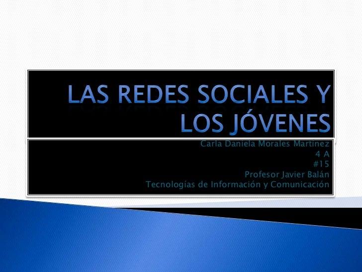 Las redes sociales y los jóvenes<br />Carla Daniela Morales Martínez<br />4 A<br />#15<br />Profesor Javier Balán<br />Tec...