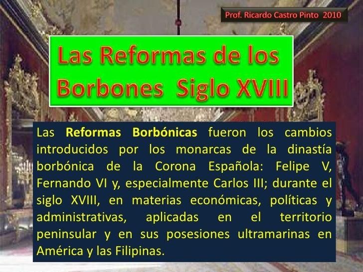 Prof. Ricardo Castro Pinto  2010<br />Las Reformas de los <br />Borbones  Siglo XVIII<br />Las Reformas Borbónicas fueron ...