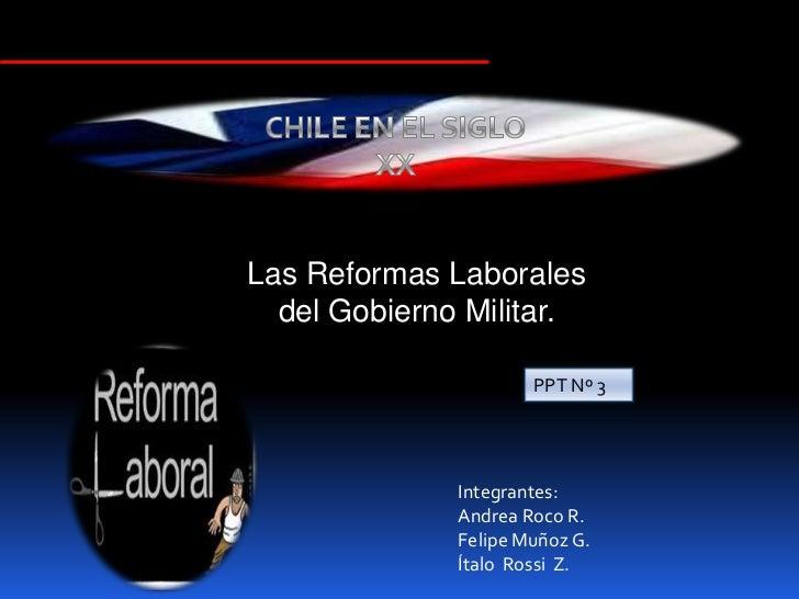 Las Reformas Laborales  del Gobierno Militar.                      PPT Nº 3              Integrantes:              Andrea ...