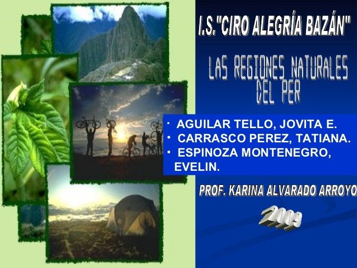 "I.S.""CIRO ALEGRÍA BAZÁN"" LAS REGIONES NATURALES  DEL PERÚ <ul><li>AGUILAR TELLO, JOVITA E. </li></ul><ul><li>CAR..."