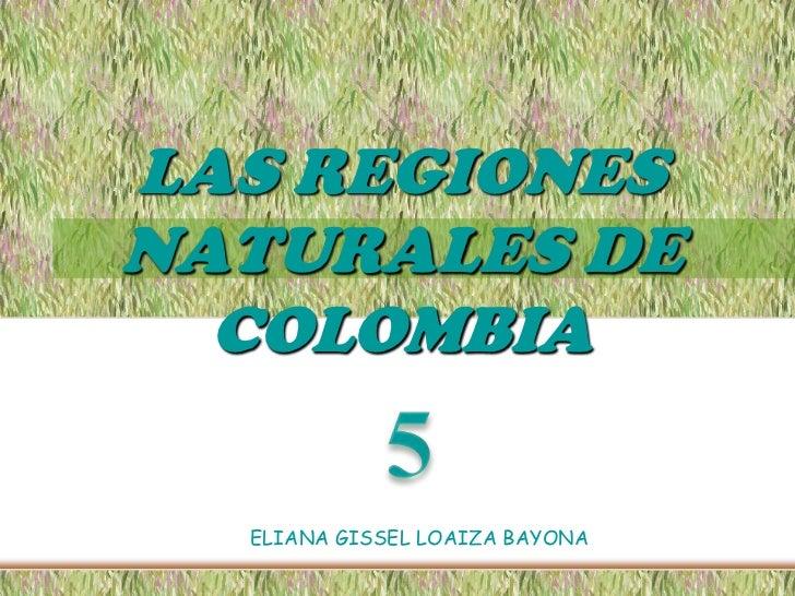 LAS REGIONES NATURALES DE COLOMBIA <br />5<br />ELIANA GISSEL LOAIZA BAYONA<br />