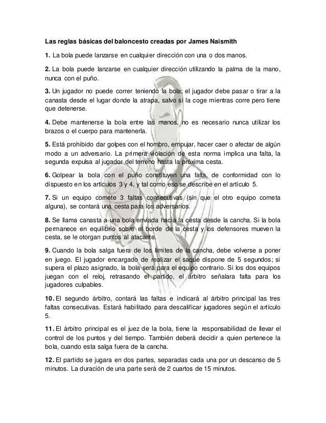 Las reglas básicas del baloncesto creadas por James Naismith  1. La bola puede lanzarse en cualquier dirección con una o d...