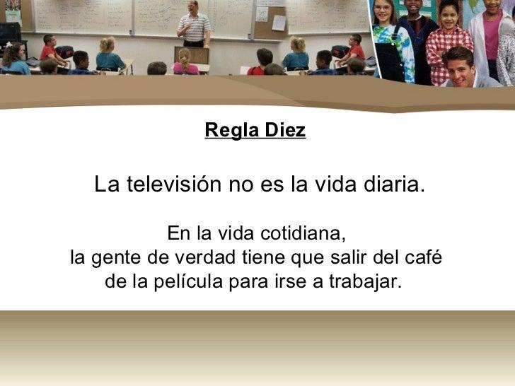 Regla Diez  La televisión no es la vida diaria.           En la vida cotidiana,la gente de verdad tiene que salir del café...