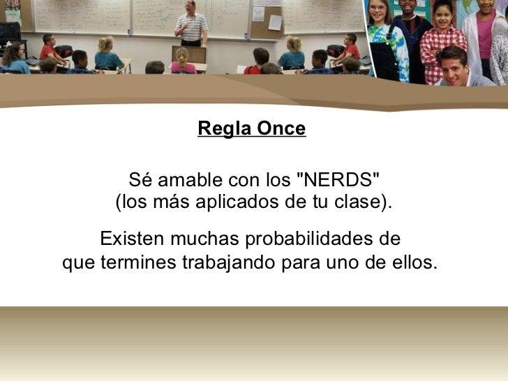 """Regla Once       Sé amable con los """"NERDS""""     (los más aplicados de tu clase).    Existen muchas probabilidades deque ter..."""